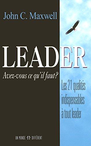 Leader - Avez-vous ce qu'il faut ?: Les 21 qualités indispensables à tout leader