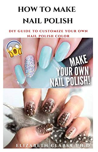 HOW TO MAKE NAIL POLISH: Step By Step Guide To Making Your Own Nail Polish ( Everything You Need To Know ) Do-It-Yourself