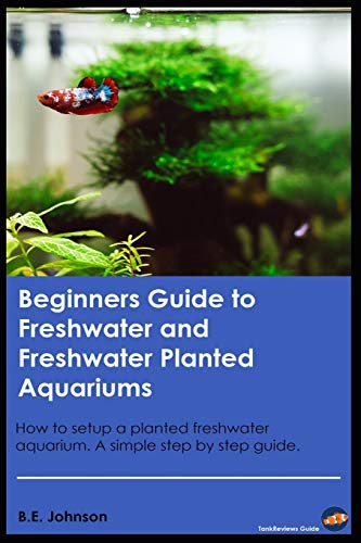 Beginners Guide to Freshwater and Freshwater Planted Aquariums: How to setup a planted freshwater aquarium. A simple step by step guide.