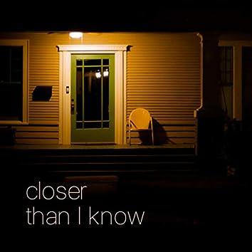 Closer Than I Know