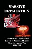 Massive Retaliation: A Declassified Documentary History of American Military Plans for Nuclear War 1950-1985