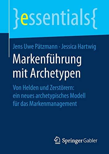 Markenführung mit Archetypen: Von Helden und Zerstörern: ein neues archetypisches Modell für das Markenmanagement (essentials)