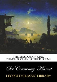 The masque of King Charles VI, and other poems