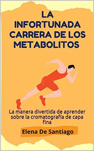 La infortunada carrera de los metabolitos: La manera divertida de aprender sobre la cromatografía de capa fina (Spanish Edition)
