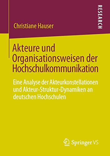 Akteure und Organisationsweisen der Hochschulkommunikation: Eine Analyse der Akteurkonstellationen und Akteur-Struktur-Dynamiken an deutschen Hochschulen