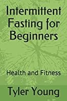 Intermittent Fasting for Beginners: Health and Fitness (Ketogenic Diet and What Comes with it)