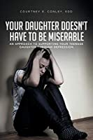 Your Daughter Doesn't Have to Be Miserable: An Approach to Supporting Your Teenage Daughter Through Depression.