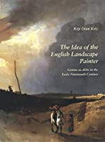 The Idea of the English Landscape Painter: Genius as Alibi in the Early Nineteenth Century (Paul Mellon Centre for Studies in British Art)