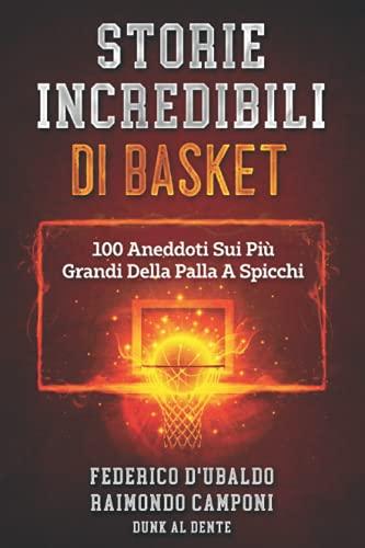 Storie Incredibili Di Basket: 100 Aneddoti Sui Più Grandi Della Palla A Spicchi