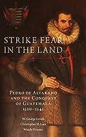 Strike Fear in the Land: Pedro De Alvarado and the Conquest of Guatemala 1520-1541 (Civilization of the American Indian)