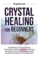 Crystal Healing for Beginners: Introduction to Crystal Healing, Learn how to Achieve Higher Consciousness and Enhance your Spiritual Balance with the Power of Crystals and Healing Stones