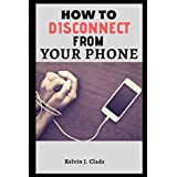 HOW TO DISCONNECT FROM YOUR PHONE: A Guide On How to Break Up With Your Phone or Device