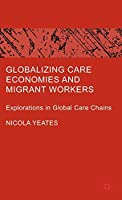 Globalizing Care Economies and Migrant Workers: Explorations in Global Care Chains
