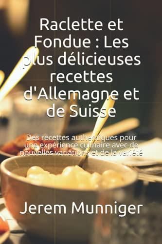 Raclette et Fondue : Les plus délicieuses recettes d\'Allemagne et de Suisse: Des recettes authentiques pour une expérience culinaire avec de nouvelles variations et de la variété