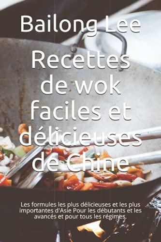 Recettes de wok faciles et délicieuses de Chine: Les formules les plus délicieuses et les plus importantes d'Asie Pour les débutants et les avancés et pour tous les régimes.