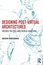 Designing Post-Virtual Architectures: Wicked Tactics and World-Building (English Edition)