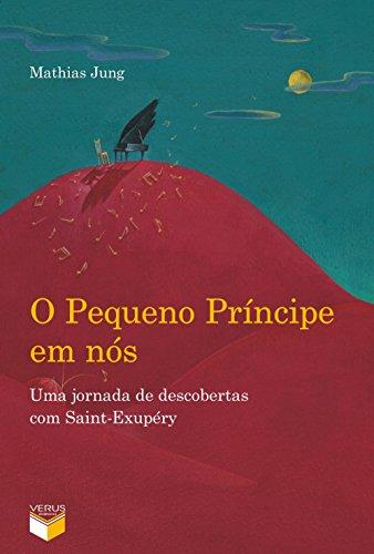 O Pequeno Príncipe em nós: uma jornada de descobertas com Saint-Exupéry: Uma jornada de descobertas com Saint-Exupéry