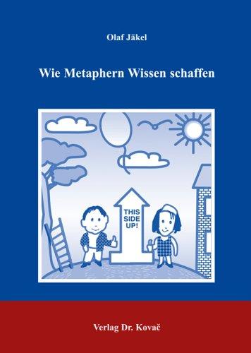Wie Metaphern Wissen schaffen: Die kognitive Metapherntheorie und ihre Anwendung in Modell-Analysen der Diskursbereiche Geistestätigkeit, Wirtschaft, ... Sprachwissenschaftliche Forschungsergebnisse)