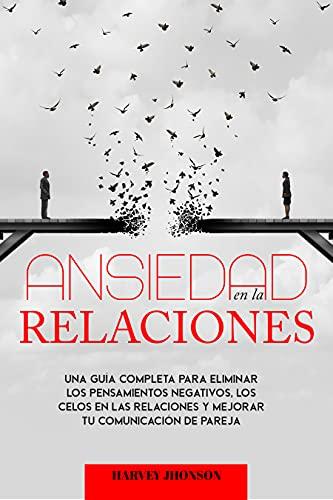 Ansiedad en las relaciones: la guía definitiva de ejercicios de terapia para eliminar la ansiedad, el pensamiento negativo y los celos en la relación