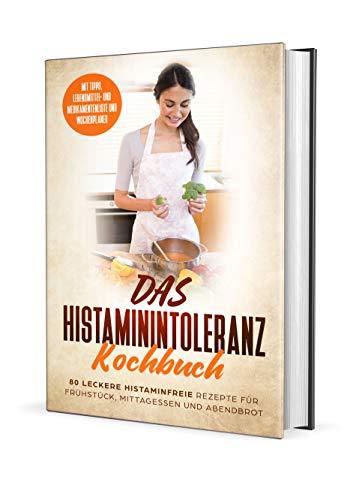 Das Histaminintoleranz Kochbuch - 80 leckere histaminfreie Rezepte für Frühstück, Mittagessen und Abendbrot mit Tipps, Lebensmittel- und Medikamentenliste und Wochenplaner