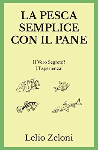 La Pesca Semplice con il Pane: Il Vero Segreto? L'Esperienza! (Italian Edition)