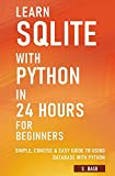 Learn SQLite with Python in 24 hours For Beginners - Simple, Concise & Easy Guide To Using Database with Python