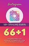 66+1: MÁS DE 150 SEGUIDORES DIARIOS EN INSTAGRAM: Una guía práctica para aumentar tus seguidores y crear una comunidad en Instagram.