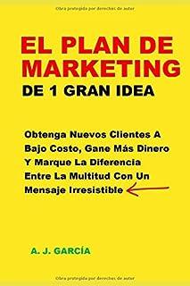 El Plan De Marketing De 1 Gran Idea: Obtenga Nuevos Clientes A Bajo Costo, Gane Más Dinero Y Marque La Diferencia Entre La Multitud Con Un Mensaje Irresistible