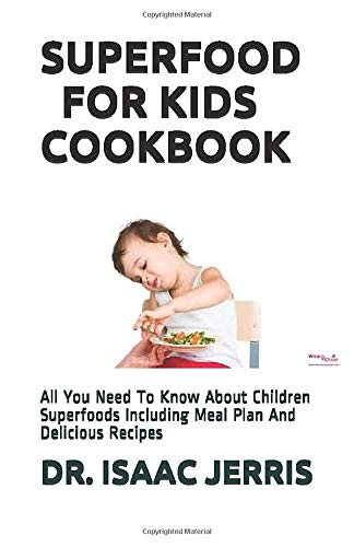SUPERFOOD FOR KIDS COOKBOOK: All You Need To Know About Children Superfoods Including Meal Plan And Delicious Recipes