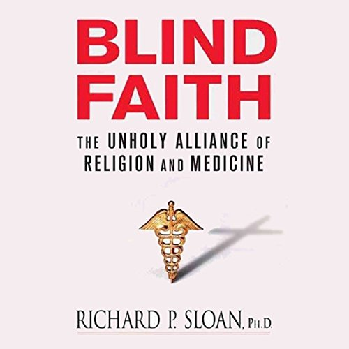 Blind Faith     The Unholy Alliance of Religion and Medicine              By:                                                                                                                                 Richard P. Sloan                               Narrated by:                                                                                                                                 Dean Sluyter                      Length: 10 hrs and 3 mins     5 ratings     Overall 3.8