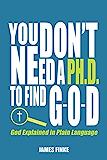 You Don't Need a Ph.D. to Find G-O-D: God Explained in Plain Language