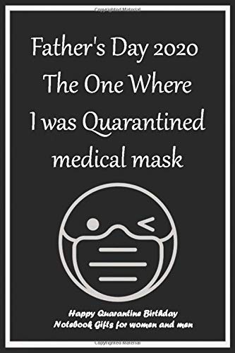 Father's Day 2020 The One Where I was Quarantined medical mask: Happy Quarantine Birthday Notebook Gifts for women and men