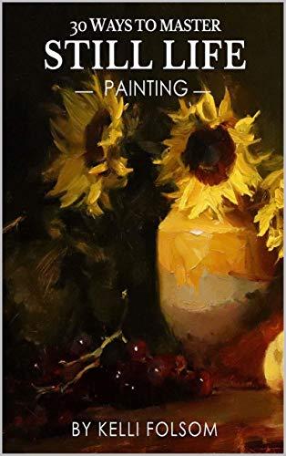 30 Ways to Master Still Life Painting
