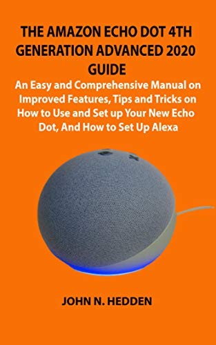 THE AMAZON ECHO DOT 4TH GENERATION ADVANCED 2020 GUIDE: An Easy and Comprehensive Manual on Improved Features, Tips and Tricks on How to Use and Set up ... And How to Set Up Alexa (English Edition)