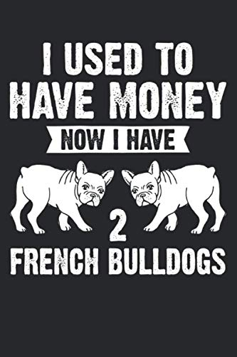 I used to have money Now I have 2 French Bulldogs: I used to have money Now I have 2 French Bulldogs & French Bulldog Notebook 6' x 9' Gift for & Gifts