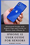iPhone 12 User Guide for Seniors: Illustrated Guide with Expert Tips and Tricks to Master your iPhone 12