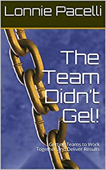 The Team Didn't Gel!: Getting Teams to Work Together and Deliver Results (Project Management Screw-Ups Book 5) by [Lonnie Pacelli]