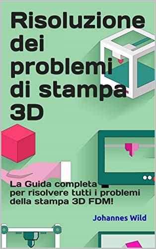 Risoluzione dei problemi di stampa 3D: La Guida completa per risolvere tutti i problemi della stampa 3D FDM!