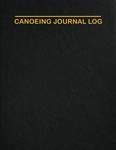 Canoeing Journal Log: Complete Kayaking Canoe Journal. Keeping Track of All the Amazing Moments | Kayak Gifts For Kids Adults Men Women
