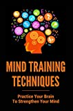 Mind Training Techniques: Practice Your Brain To Strengthen Your Mind: How To Set Yourself Up For Success By Using The Power Of The Mind (English Edition)
