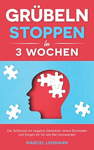 Grübeln stoppen in 3 Wochen: Der Schlüssel um negative Gedanken, innere Blockaden und Sorgen ein für alle Mal loszuwerden