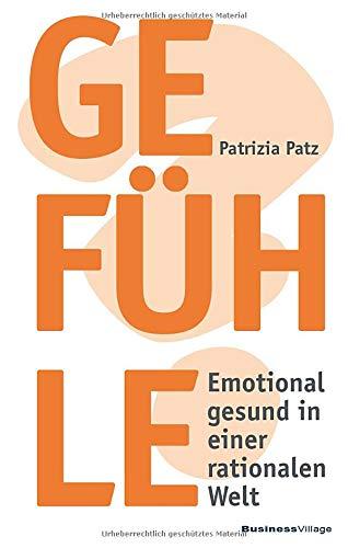 Gefühle: Emotional gesund in einer rationalen Welt