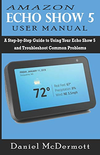 AMAZON ECHO SHOW 5 USER MANUAL: A Step-by-Step Guide to Using Your Echo Show 5 and Troubleshoot Common Problems