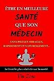 Être en meilleure santé que son médecin: Sans pilules miracles, rapidement et naturellement | Livre naturopathie et...