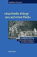 """""""Auschwitz draengt uns auf einen Fleck"""": Judendarstellung und Auschwitzdiskurs bei Martin Walser"""
