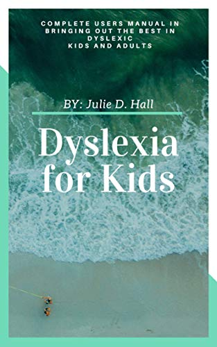 Dyslexia for Kids: Complete Users Manual in Bringing Out the Best in Dyslexic Kids and Adults