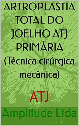 ARTROPLASTIA TOTAL DO JOELHO ATJ PRIMÁRIA (Técnica cirúrgica mecânica) : ATJ (Portuguese Edition)
