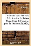 Analise de l'eau minérale de la fontaine de Sainte-Magdelaine de Flourens, près de Toulouse: Connue Sous Le Nom de Font Rouge Ou Fontaine Rouge Par M. G. Magnes, Jeune (Sciences)