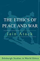 The Ethics of Peace and War (Edinburgh Studies in World Ethics)
