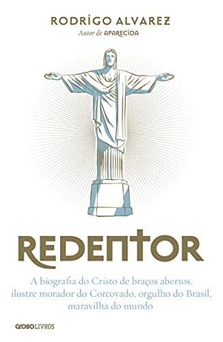 Redentor – A biografia do Cristo de braços abertos, ilustre morador do Corcovado, orgulho do Brasil, maravilha do mundo
